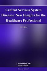 Central Nervous System Diseases  New Insights for the Healthcare Professional  2011 Edition PDF