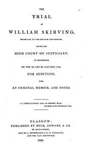 The Trial of William Skirving, Secretary to the British Convention, Before the High Court of Justiciary, on the 6th and 7th of January, 1794, for Sedition: With an Original Memoir, and Notes