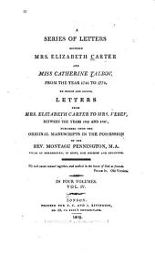 A Series of Letters Between Mrs. Elizabeth Carter and Miss Catherine Talbot, from 1741 to 1770: To which are Added, Letters from Mrs. Elizabeth Carter to Mrs. Vesey, Between 1763 and 1787, Published from the Original Manuscripts in the Possession of the Rev. Montagu Pennington, M.a, Volume 4