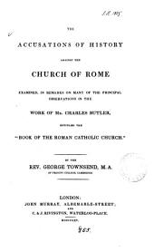 The accusations of history against the Church of Rome examined, in remarks on ... the work of mr. Charles Butler, entitled the 'Book of the Roman catholic Church'.