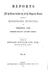 """Reports of All the Cases Decided by All the Superior Courts Relating to Magistrates, Municipal, and Parochial Law: (Reprinted from the """"Law Times"""" Reports.)..."""