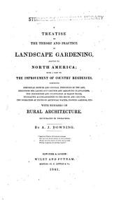 A treatise on the theory and practice of landscape gardening, adapted to North America: with a view to the improvement of country residences. Comprising historical notices and general principles of the art, directions for laying out grounds and arranging plantations, the description and cultivation of hardy trees, decorative accompaniments to the house and grounds, the formation of pieces of artificial water, flower gardens, etc. with remarks on rural architecture...