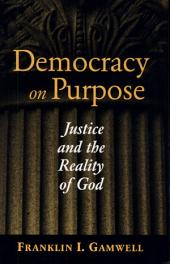 Democracy on Purpose: Justice and the Reality of God