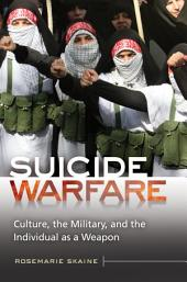 Suicide Warfare: Culture, the Military, and the Individual as a Weapon: Culture, the Military, and the Individual as a Weapon