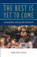 The Best Is Yet To Come  Growing Older with Joy and Fulfillment PDF