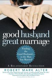 Good Husband, Great Marriage: Finding the Good Husband...in the Man You Married