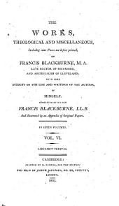 The works theological and miscellaneous ... of Francis Blackburne, with some account of the life and writings of the author, by himself; completed by his son, F. Blackburne: Volume 6