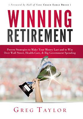 Winning Retirement  Proven Strategies to Make Your Money Last and to Win Over Wall Street  Health Care   Big Government Spending