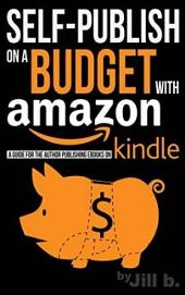 Self-Publish on a Budget with Amazon: A Guide for the Author Publishing eBooks on Kindle
