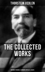THE COLLECTED WORKS OF THORSTEIN VEBLEN: Business Theories, Economic Articles & Essays