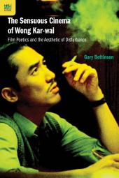 The Sensuous Cinema of Wong Kar-wai: Film Poetics and the Aesthetic of Disturbance