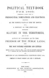 A political text-book for 1860: comprising a brief view of presidential nominations and elections, including all the national platforms ever yet adopted: also a history of the struggle respecting slavery in the territories, and of the action of Congress as to the freedom of the public lands, with the most notable speeches and letters of Messrs. Lincoln, Douglas, Bell, Cass, Seward, Everett, Breckinridge, H. V. Johnson, etc., etc., touching the questions of the day; and returns of all presidential elections since 1836