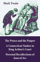 The Prince and the Pauper   A Connecticut Yankee in King Arthur   s Court   Personal Recollections of Joan of Arc PDF