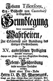 J. Tillotson's ... Grundlegung derer vornehmsten Wahrheiten, zur Erkäntnüss und Ausübung des thätigen Christenthums, in XV. auserlesenen Predigten ... Aus dem Englischen übersetzet und mit der Lebens-Beschreibung dieses ... Verfassers versehen, samt einer Vor-Rede ... B. W. Marpergers