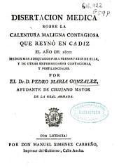 Disertacion medica sobre la calentura maligna contagiosa que reynó en Cadiz el año de 1800, medios mas adequados para preservarse de ella y de otras enfermedades contagiosas y pestilenciales