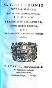 M. T. Ciceronis Opera Omnia Cum Delectu Commentariorum, In Usum Serenissimi Delphini: Qui tres reliquos Ciceronianos indices continet. Tomus Sextus Decimus, Volume 16