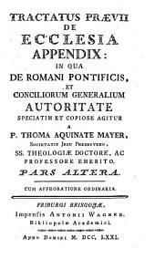 Tractatus Praevii De Ecclesia Appendix: In Qua De Romani Pontificis, Et Conciliorum Generalium Autoritate Speciatim Et Copiose Agitur: Volume 2
