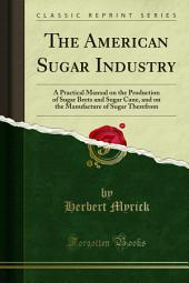 The American Sugar Industry: A Practical Manual on the Production of Sugar Beets and Sugar Cane, and on the Manufacture of Sugar Therefrom