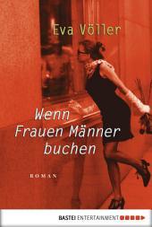 Wenn Frauen Männer buchen: Roman