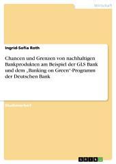 """Chancen und Grenzen von nachhaltigen Bankprodukten am Beispiel der GLS Bank und dem """"Banking on Green""""-Programm der Deutschen Bank"""