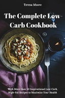 The Complete Low Carb Cookbook  With More Than 50 Inspirational Low Carb  High Fat Recipes to Maximize Your Health
