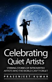 Celebrating Quiet Artists: Stirring Stories of Introverted Artists Who the World Can't Forget: #5 in the Quiet Phoenix Series