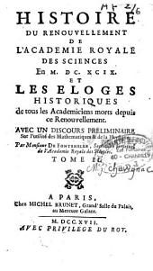 Histoire du renouvellement de l'académie Royale des sciences en 1699 et les éloges historiques de tous les académiciens morts depuis ce renouvellement: avec un discour préliminaire sur l'utilité des mathématiques et de la physique