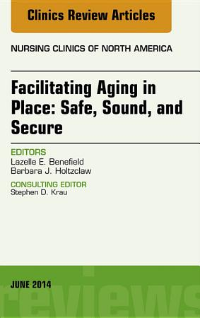Facilitating Aging in Place  Safe  Sound  and Secure  An Issue of Nursing Clinics  PDF