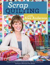 Scrap Quilting with Alex Anderson: Choose the Best Fabric Combinations Pick the Perfect Blocks Settings to Showcase Your Blocks