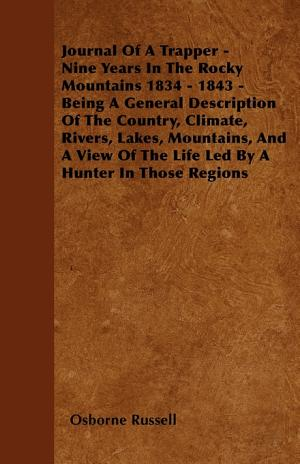 Journal of a Trapper   Nine Years in the Rocky Mountains 1834   1843   Being a General Description of the Country  Climate  Rivers  Lakes  Mountains