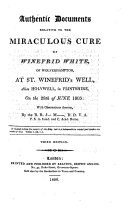 Authentic Documents Relative to the Miraculous Cure of Winefrid White of Wolverhampton, at St.Winefrid's Well, Alias Holywell, in Flintshire, on the 28 Th of June 1805