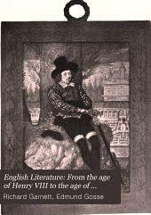 English Literature: From the age of Henry VIII to the age of Milton, by Richard Garnett and Edmund Gosse