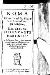 Roma Ricercata nel suo sito, e nella scuola di tutti gli Antiquarij: E descritta con breue, e facil modo per istruttione del curioso, e deuoto forastiero nel visitare li più celebri luoghi antichi e moderni della Città