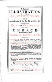 A Rational Illustration of the Book of Common Prayer, and Administration of the Sacraments, and Other Rites and Ceremonies of the Church, According to the Use of the Church of England: Wherein Liturgies in General are Proved Lawful and Necessary, and an Historical Account is Given of Our Own ... The Whole Being the Substance of Every Thing Material in All Former Ritualists, Commentators Or Others ... Collected and Reduc'd Into One Continued and Regular Method, and Interspersed ... with New Observations