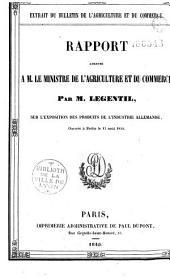Extrait du Bulletin de l'agriculture et du commerce. Rapport adressé à M. le Ministre de l'Agriculture et du Commerce, par M. Legentil, sur l'exposition des produits de l'industrie allemande, ouverte à Berlin, le 15 août 1844