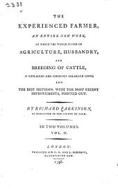 The Experienced Farmer, an Entire New Work, in which the Whole System of Agriculture, Husbandry and Breeding of Cattle is Explained and Copiously Enlarged Upon: And the Best Methods, with the Most Recent Improvements Pointed Out