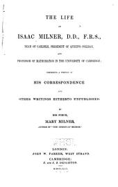The Life of Isaac Milner, D.D., F.R.S., Dean of Carlisle, President of Queen's College, and Professor of Mathematics in the University of Cambridge: Comprising a Portion of His Correspondence and Other Writings Hitherto Unpublished
