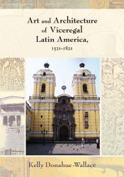 Art And Architecture Of Viceregal Latin America 1521 1821 Book PDF