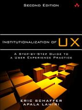 Institutionalization of UX: A Step-by-Step Guide to a User Experience Practice, Edition 2