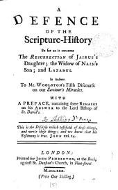 A Defence of the Scripture-history So Far as it Concerns the Resurrection of Jairus's Daughter; the Widow of Nain's Son; and Lazarus: In Answer to Mr. Woolston's Fifth Discourse on Our Saviour's Miracles. With a Preface, Containing Some Remarks on His Answer to the Lord Bishop of St. David's..