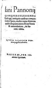Iani Pannonij QVINQVE ECCLESIENSIS Episcopi, antiquis uatibus comparandi, Opera, multo nunc demum quam unquam antea & auctiora & emendatiora, in lucem edita: QVORVM CATALOGVM PROxima pagella indicabit
