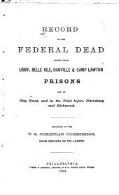 Record of the Federal Dead: Buried from Libby, Belle Isle, Danville & Camp Lawton Prisons, and at City Point, and in the Field Before Petersburg and Richmond. Pub