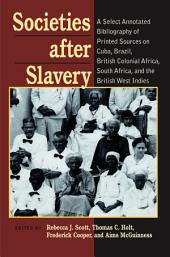 Societies After Slavery: A Select Annotated Bibliography of Printed Sources on Cuba, Brazil, British Colonial Africa, South Africa, and the British West Indies
