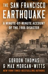 The San Francisco Earthquake: A Minute-by-Minute Account of the 1906 Disaster