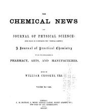 "The Chemical News and Journal of Industrial Science: With which is Incorporated the ""Chemical Gazette"". A Journal of Practical Chemistry in All Its Applications to Pharmacy, Arts and Manufactures, Volumes 11-12"