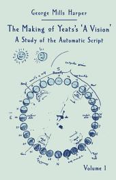 The Making of Yeats's A Vision: Volume 1: A Study of the Automatic Script