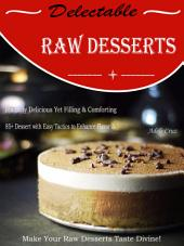 Delectable Raw Desserts: Insanely Delicious Yet Filling & Comforting 85+Dessert with Easy Tactics to Enhance Flavor & Make Your Raw Desserts Taste Divine!