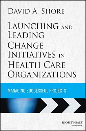 Launching and Leading Change Initiatives in Health Care Organizations PDF