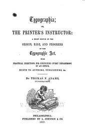 Typographia: Or, The Printer's Instructor: a Brief Sketch of the Origin, Rise, and Progress of the Typographic Art, with Practical Directions for Conducting Every Department in an Office, Hints to Authors, Publishers, &c