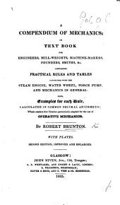 A Compendium of Mechanics: Or, Text Book for Engineers, Mill-wrights, Machine-makers, Founders, Smiths, &c. Containing Practical Rules and Tables Connected with the Steam Engine, Water Wheel, Force Pump, and Mechanics in General, Also Examples for Each Rule ...